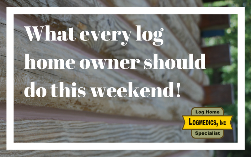 What every log home owner should do this weekend!